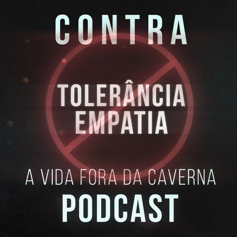 Podcast A Vida Fora da Caverna: Abaixo a Tolerância e a Empatia