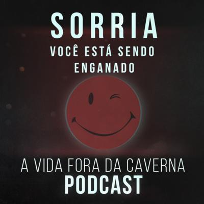 Podcast A Vida Fora da Caverna: Sorria, Você Está Sendo Enganado!