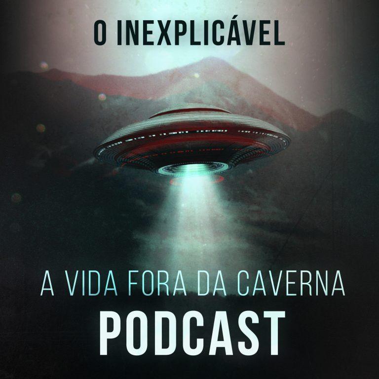 Podcast A Vida Fora da Caverna: O Inexplicável!